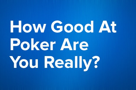 Be Honest, Are You Really Any Good at Poker?