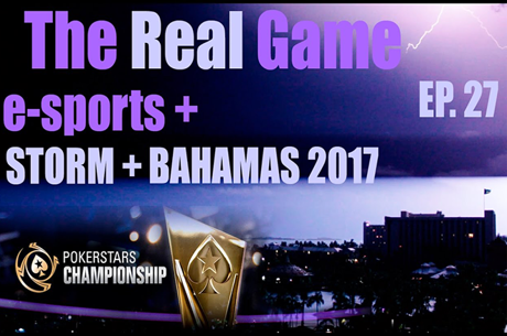The Real Game Ep.27 – E-Sports, Storm & Pokerstars Championship Bahamas 2017