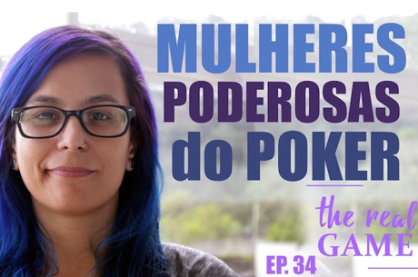 The Real Game Ep. 34 - O Poder das Mulheres no Poker
